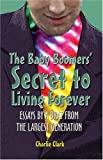 The Baby Boomers' Secret to Living Forever, Charles Clark, 1413719643