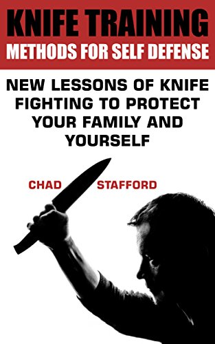 Knife Training Methods for Self Defense: New Lessons Of Knife Fighting To Protect Your family And Yourself: (Self-Defense, Self Protection) by [Stafford, Chad ]