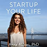 Startup Your Life: Hustle and Hack Your Way into Happiness | Anna Akbari