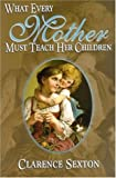 What Every Mother Must Teach Her Children, Clarence Sexton, 1589810716