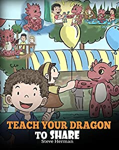 Teach Your Dragon To Share: A Dragon Book To Teach Kids How To Share. A Cute Story To Help Children Understand Sharing and Teamwork. (My Dragon Books 17)