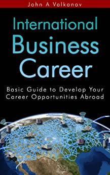 International Business Career: Basic Guide to Develop Your Career Opportunities Abroad by [Valkanov, John A.]