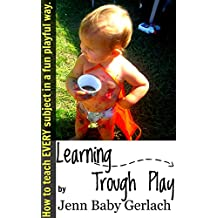 Learning Through Play: How to teach EVERY subject in a fun playful way.