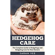 Hedgehog Care: The Complete Guide to Hedgehogs and Hedgehog Care for New Owners (Hedgehog Books Hedgehog Guide Pet Hedgehogs Book 1)