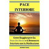 PACE INTERIORE: Come Raggiungere La Pace Dei Sensi e il Benessere Interiore con la Meditazione (Italian Edition)