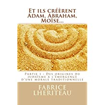 Et ils créèrent Adam, Abraham, Moïse…: Partie 1 : Des origines du judaïsme à l'émergence d'une morale traditionnelle (L'alchimie du devenir) (French Edition)
