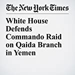 White House Defends Commando Raid on Qaida Branch in Yemen | Eric Schmitt