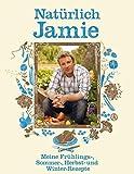 Natürlich Jamie: Meine Frühlings-, Sommer-, Herbst- und Winter-Rezepte
