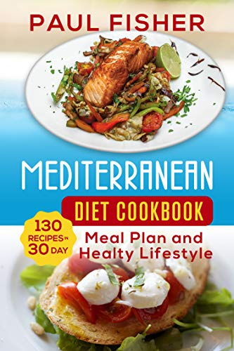MEDITERRANEAN DIET COOKBOOK: 130 Recipes for 30 Day Meal Plan and Healthy Lifestyle by Paul  Fisher