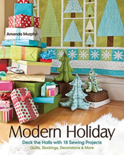Modern Holiday: Deck the Halls with 18 Sewing Projects • Quilts, Stockings, Decorations & More