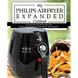 My Philips Airfryer Expanded Cookbook: 101 Easy Recipes With Pro Tips for Healthy Low Oil Air Frying and Baking (Air Fryer Recipes and How To Instructions Book 2)