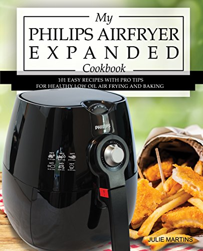 My Philips Airfryer Expanded Cookbook: 101 Easy Recipes With Pro Tips for Healthy Low Oil Air Frying and Baking (Air Fryer Recipes and How To Instructions Book 2) by Julie Martins