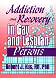 Addiction and Recovery in Gay and Lesbian Persons, Robert J. Kus, 156023055X