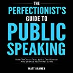 The Perfectionist's Guide to Public Speaking: How to Crush Fear, Ignite Confidence and Silence Your Inner Critic | Matt Kramer