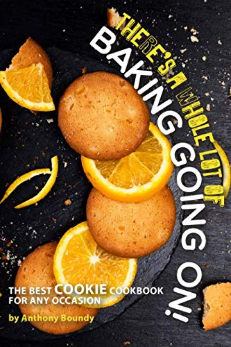 There's A Whole Lot of Baking Going On!: The Best Cookie Cookbook for Any Occasion by Anthony Boundy
