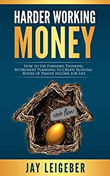 Harder Working Money: How to Use Forward Thinking Retirement Planning to Create Rushing Rivers of Passive Income by [Leigeber, Jay]