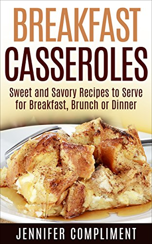 Breakfast Casseroles: Sweet and Savory Recipes to Serve at Breakfast, Brunch or Dinner (Made With Love Casseroles Book 1) by [Compliment, Jennifer]