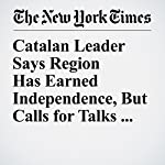 Catalan Leader Says Region Has Earned Independence, But Calls for Talks With Madrid | Raphael Minder,Patrick Kingsley
