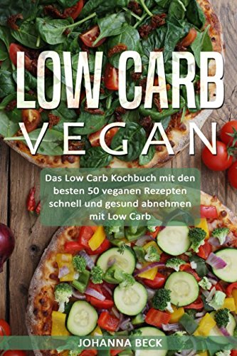 Low Carb Vegan: Das Low Carb Kochbuch mit den besten 50 veganen Rezepten – schnell und gesund abnehmen mit Low Carb