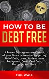 How to be Debt Free: A Proven Strategy to Take Control of Your Financial Freedom by Getting Rid of Debt, Loans, Student Loans Repayment, Credit Card...