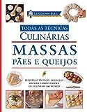 Le Cordon Bleu. Massas, Pães e Queijos - Coleção Todas as Técnicas Culinárias