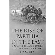 The Rise of Parthia in the East: From the Seleucid Empire to the Arrival of Rome