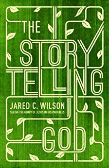 The Storytelling God: Seeing the Glory of Jesus in His Parables by [Wilson, Jared C.]