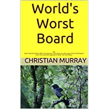 World's Worst Board: OR How To Be the World's BEST Homeowner's Association or other type of Non-Profit Board (Hint: Do Exactly the Opposite of what This One Does!)