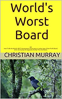 World's Worst Board: OR How To Be the World's BEST Homeowner's Association or other type of Non-Profit Board (Hint: Do Exactly the Opposite of what This One Does!) by [Murray, Christian]