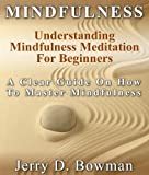 Mindfulness: Understanding Mindfulness Meditation For Beginners : A Clear Guide On How To Master Mindfulness