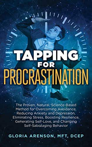 Tapping for Procrastination: The Proven, Natural, Science-Based Method for Overcoming Avoidance, Reducing Anxiety and Depression, Eliminating Stress, Boosting ... Self-Love (Tapping Series Book 11)