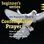 The Beginner's Guide to Contemplative Prayer: How to Pray in the Christian Mystical Tradition | James Finley PhD