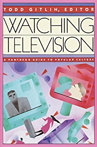 Watching Television: A Pantheon Guide to Popular Culture by Pantheon