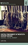 Capital Punishment in Twentieth-Century Britain: Audience, Justice, Memory (Routledge SOLON Explorations in Crime and Criminal Justice Histories)
