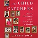 The Child Catchers: Rescue, Trafficking, and the New Gospel of Adoption | Kathryn Joyce