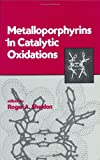 Metalloporphyrins in Catalytic Oxidations, , 0824792289