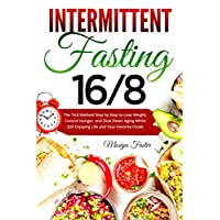 Intermittent Fasting 16/8 : The 16:8 Method Step by Step to Lose Weight, Control...
