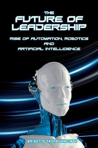 The Future of Leadership: Rise of Automation, Robotics and Artificial Intelligence