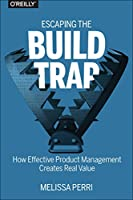 Escaping the Build Trap: How Effective Product Management Creates Real Value Front Cover