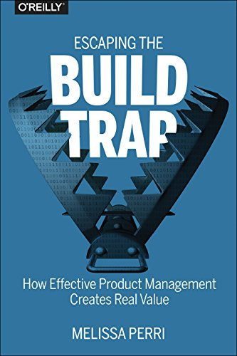 Escaping the Build Trap: How Effective Product Management Creates Real Value (Build Management Best Practices)