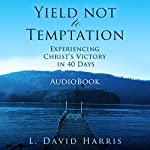 Yield Not to Temptation : Experiencing Christ's Victory in 40 Days | L. David Harris
