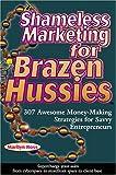 Shameless Marketing for Brazen Hussies : 307 Awesome Money-Making Strategies for Savvy Enterpreneurs, Ross, Marilyn and Ross, Tom, 0918880440
