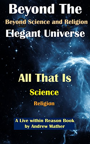Beyond The Elegant Universe: Beyond Science and Religion (Live Within Reason Book 27)