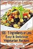 Easy Vegetarian Cooking: 100 - 5 Ingredients or Less, Easy & Delicious Vegetarian Recipes (Vegetarian Cookbook)