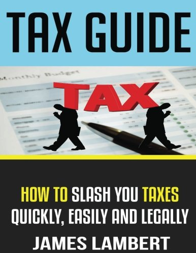Tax Guide: How To Slash Your Taxes Quickly, Easily And Legally