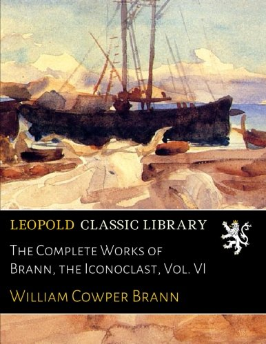 The Complete Works of Brann, the Iconoclast, Vol. VI (The Complete Works Of Brann The Iconoclast)