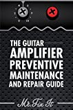 The Guitar Amplifier Preventive Maintenance and Repair Guide: A Non Technical Visual Guide For Identifying Bad Parts and Making Repairs to Your Amplifier