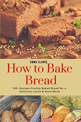 How to Bake Bread: 100+ Recipes Freshly Baked Bread for a Delicious Lunch & Good Mood (Easy Meal) by Emma Clarke