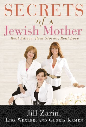 Secrets of a Jewish Mother: Real Advice, Real Stories, Real Love by Zarin, Jill, Wexler, Lisa, Kamen, Gloria (2010) Hardcover