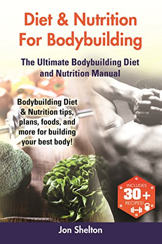 Diet & Nutrition For Bodybuilding: Bodybuilding Diet & Nutrition tips, plans, foods, and more for building your best body! The Ultimate Bodybuilding Diet and Nutrition Manual (Best Workout Program For Skinny Guys)